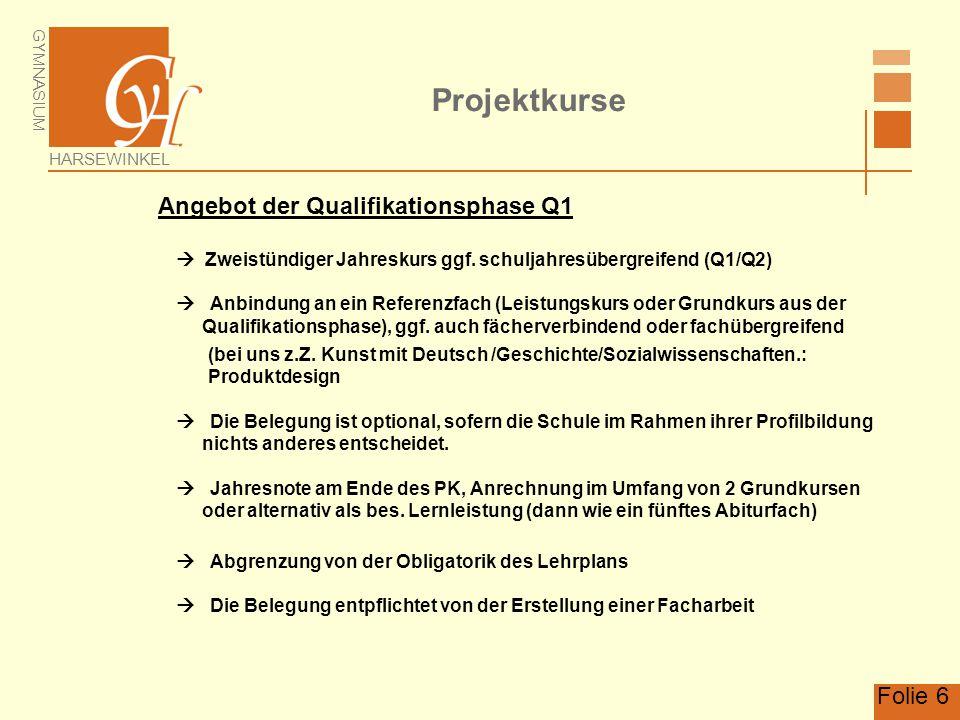 GYMNASIUM HARSEWINKEL Folie 6 Projektkurse Angebot der Qualifikationsphase Q1  Zweistündiger Jahreskurs ggf. schuljahresübergreifend (Q1/Q2)  Anbind
