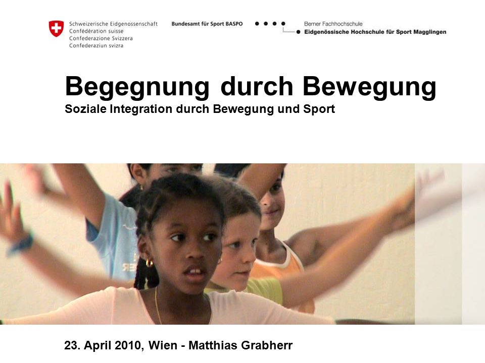 Begegnung durch Bewegung Soziale Integration durch Bewegung und Sport 23. April 2010, Wien - Matthias Grabherr