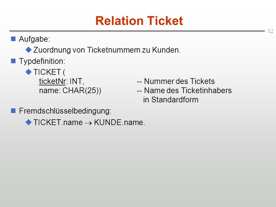 12 Relation Ticket Aufgabe:  Zuordnung von Ticketnummern zu Kunden. Typdefinition:  TICKET ( ticketNr: INT,-- Nummer des Tickets name: CHAR(25))-- N