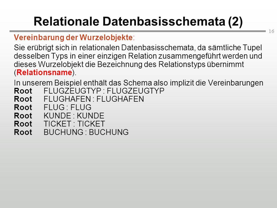 16 Relationale Datenbasisschemata (2) Vereinbarung der Wurzelobjekte: Sie erübrigt sich in relationalen Datenbasisschemata, da sämtliche Tupel desselb
