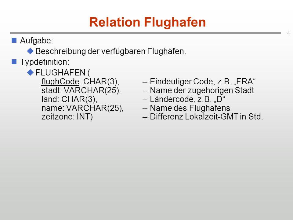 """4 Relation Flughafen Aufgabe:  Beschreibung der verfügbaren Flughäfen. Typdefinition:  FLUGHAFEN ( flughCode: CHAR(3),-- Eindeutiger Code, z.B. """"FRA"""