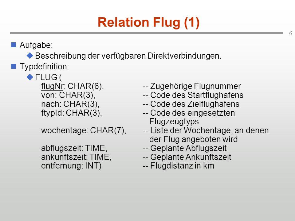 6 Relation Flug (1) Aufgabe:  Beschreibung der verfügbaren Direktverbindungen. Typdefinition:  FLUG ( flugNr: CHAR(6),-- Zugehörige Flugnummer von: