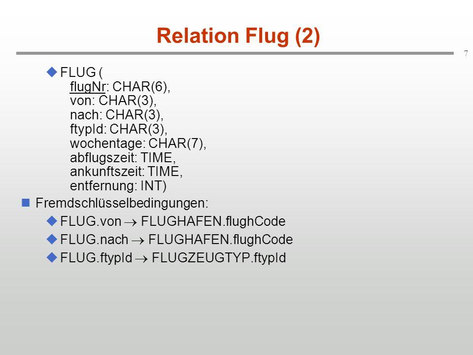 7 Relation Flug (2)  FLUG ( flugNr: CHAR(6), von: CHAR(3), nach: CHAR(3), ftypId: CHAR(3), wochentage: CHAR(7), abflugszeit: TIME, ankunftszeit: TIME