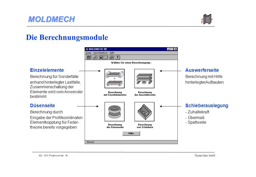 AS - MM- Foliennummer 5 Thomas Mann GmbH MOLDMECH Berechnung der Düsenseite Benötigte Angaben: - projizierte Fläche - Forminnendruck - Geometrie der düsenseitigen Werkzeugplatten - Eingabe der Geometrie durch Polygonzug - Materialauswahl aus erweiterungsfähiger Datenbank - Berechnung der Einzelverformung Zusammenschaltung der Platten: Ergebnis: Gesamtdurchbiegung in Millimeter