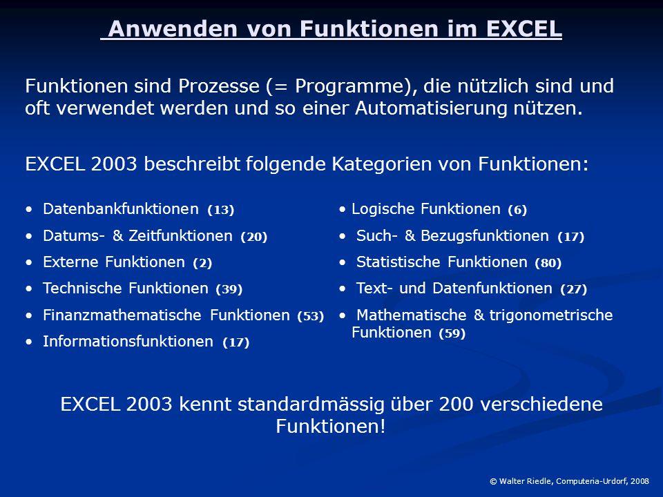 Anwenden von Funktionen im EXCEL Anwenden von Funktionen im EXCEL © Walter Riedle, Computeria-Urdorf, 2008 Funktionen sind Prozesse (= Programme), die