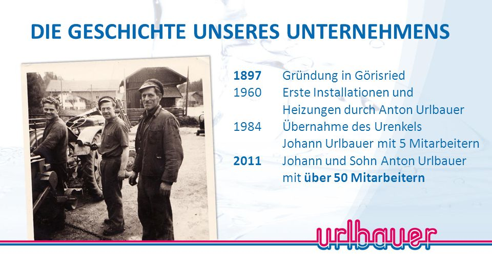 1897Gründung in Görisried 1960Erste Installationen und Heizungen durch Anton Urlbauer 1984Übernahme des Urenkels Johann Urlbauer mit 5 Mitarbeitern 20