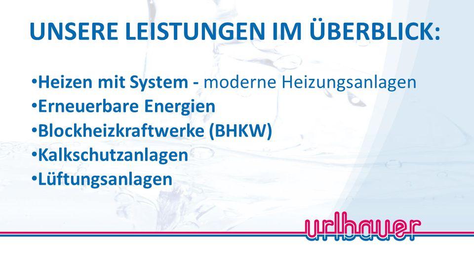 UNSERE LEISTUNGEN IM ÜBERBLICK: Heizen mit System - moderne Heizungsanlagen Erneuerbare Energien Blockheizkraftwerke (BHKW) Kalkschutzanlagen Lüftungs