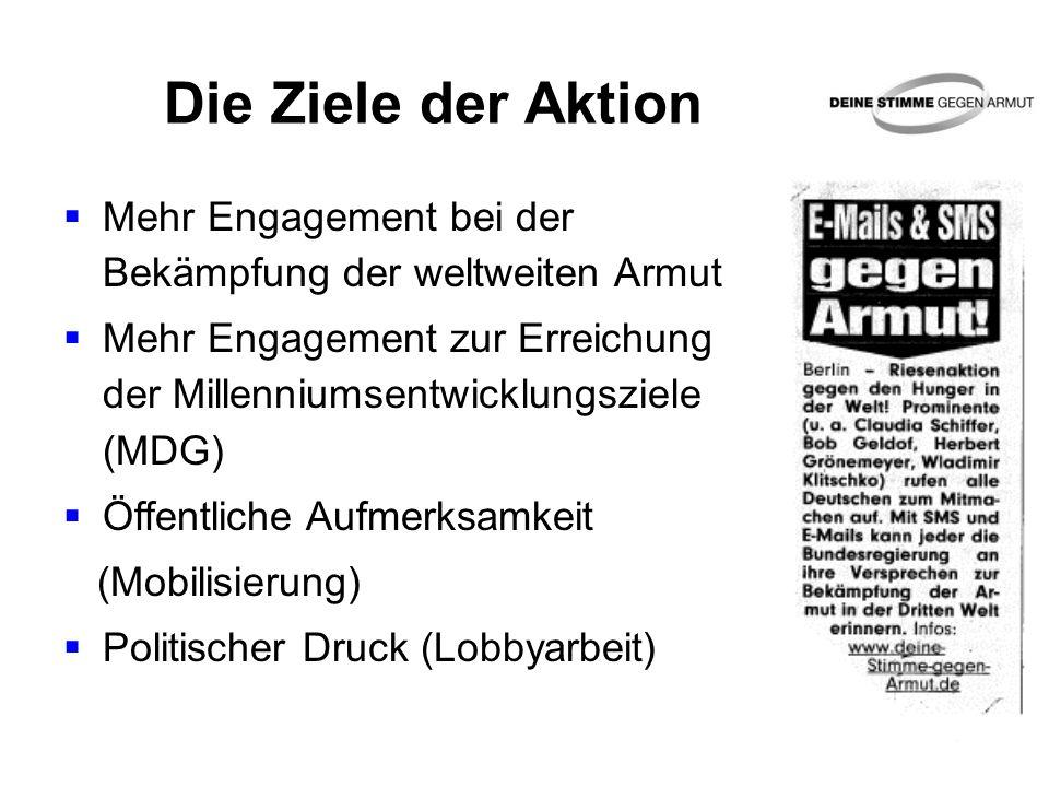 Die Ziele der Aktion  Mehr Engagement bei der Bekämpfung der weltweiten Armut  Mehr Engagement zur Erreichung der Millenniumsentwicklungsziele (MDG)  Öffentliche Aufmerksamkeit (Mobilisierung)  Politischer Druck (Lobbyarbeit)