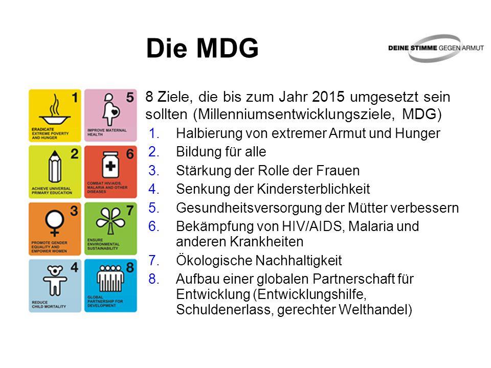 Die MDG  8 Ziele, die bis zum Jahr 2015 umgesetzt sein sollten (Millenniumsentwicklungsziele, MDG) 1.Halbierung von extremer Armut und Hunger 2.Bildung für alle 3.Stärkung der Rolle der Frauen 4.Senkung der Kindersterblichkeit 5.Gesundheitsversorgung der Mütter verbessern 6.Bekämpfung von HIV/AIDS, Malaria und anderen Krankheiten 7.Ökologische Nachhaltigkeit 8.Aufbau einer globalen Partnerschaft für Entwicklung (Entwicklungshilfe, Schuldenerlass, gerechter Welthandel)