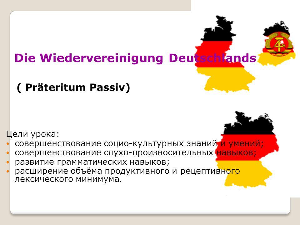 Die Wiedervereinigung Deutschlands ( Präteritum Passiv) Цели урока: совершенствование социо-культурных знаний и умений; совершенствование слухо-произн