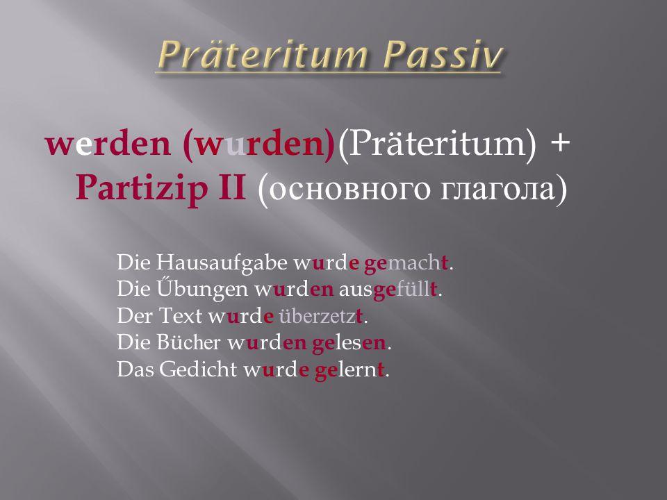 werden (wurden) (Präteritum) + Partizip II ( основного глагола ) Die Hausaufgabe w u rd e ge mach t. Die Űbungen w u rd en aus ge fü ll t. Der Text w