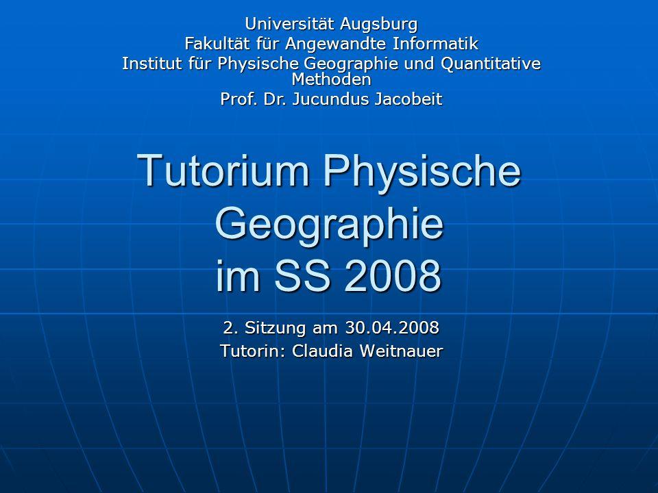 Tutorium Physische Geographie im SS 2008 2. Sitzung am 30.04.2008 Tutorin: Claudia Weitnauer Universität Augsburg Fakultät für Angewandte Informatik I