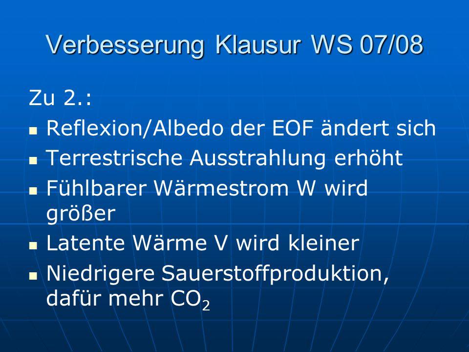 Verbesserung Klausur WS 07/08 Zu 2.: Reflexion/Albedo der EOF ändert sich Terrestrische Ausstrahlung erhöht Fühlbarer Wärmestrom W wird größer Latente