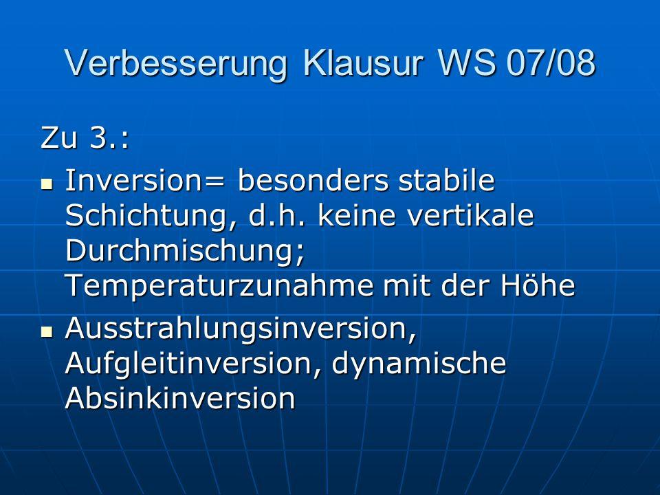 Verbesserung Klausur WS 07/08 Zu 3.: Inversion= besonders stabile Schichtung, d.h. keine vertikale Durchmischung; Temperaturzunahme mit der Höhe Inver