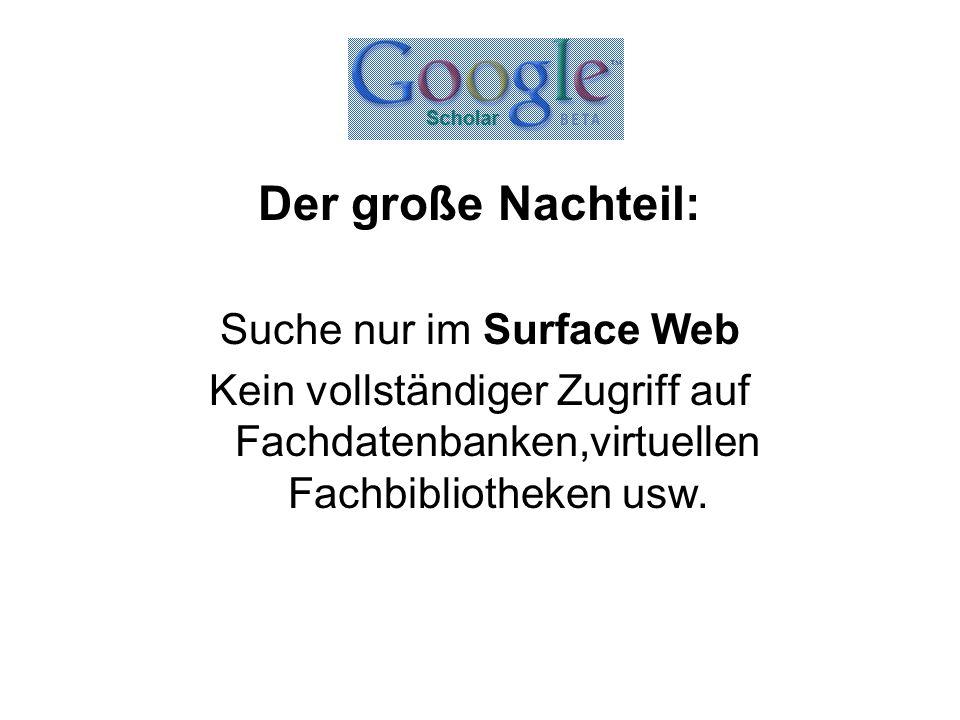 Der große Nachteil: Suche nur im Surface Web Kein vollständiger Zugriff auf Fachdatenbanken,virtuellen Fachbibliotheken usw.