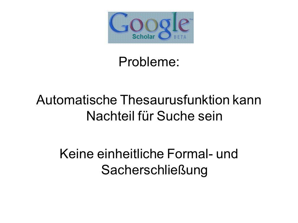Probleme: Automatische Thesaurusfunktion kann Nachteil für Suche sein Keine einheitliche Formal- und Sacherschließung