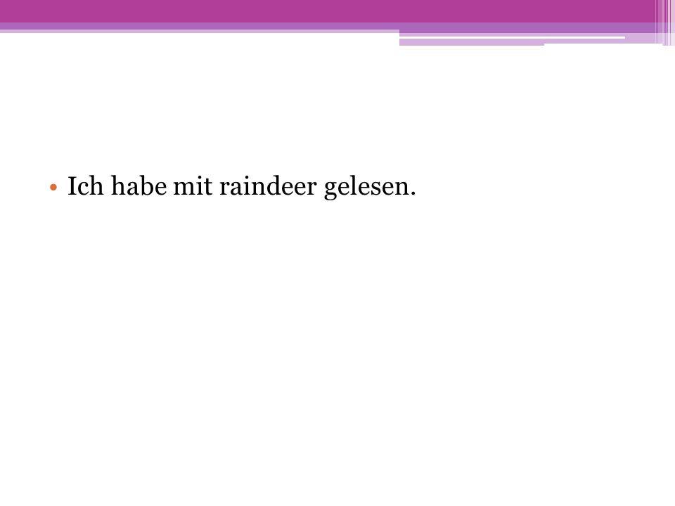 Ich habe mit raindeer gelesen.