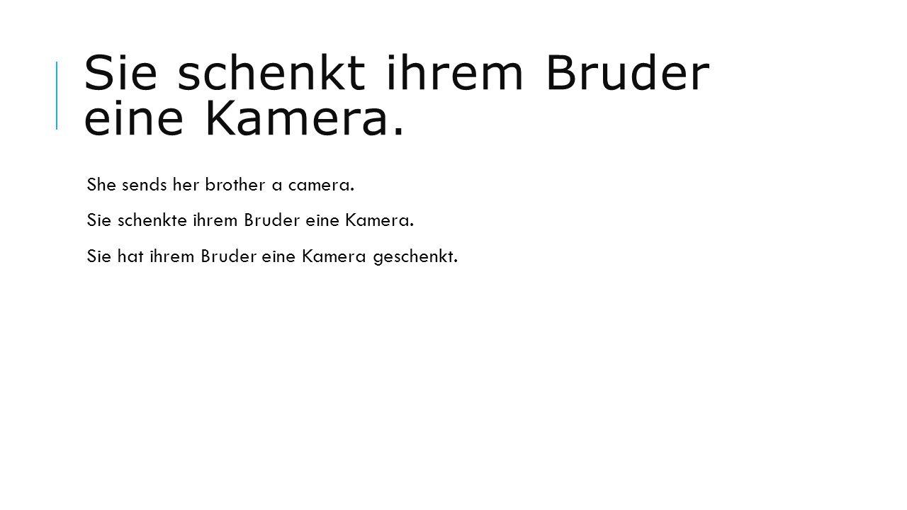 Sie schenkt ihrem Bruder eine Kamera. She sends her brother a camera. Sie schenkte ihrem Bruder eine Kamera. Sie hat ihrem Bruder eine Kamera geschenk