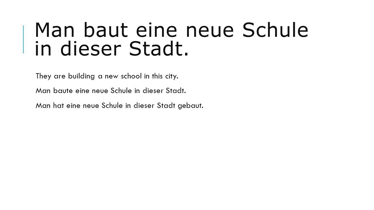 Man baut eine neue Schule in dieser Stadt. They are building a new school in this city. Man baute eine neue Schule in dieser Stadt. Man hat eine neue