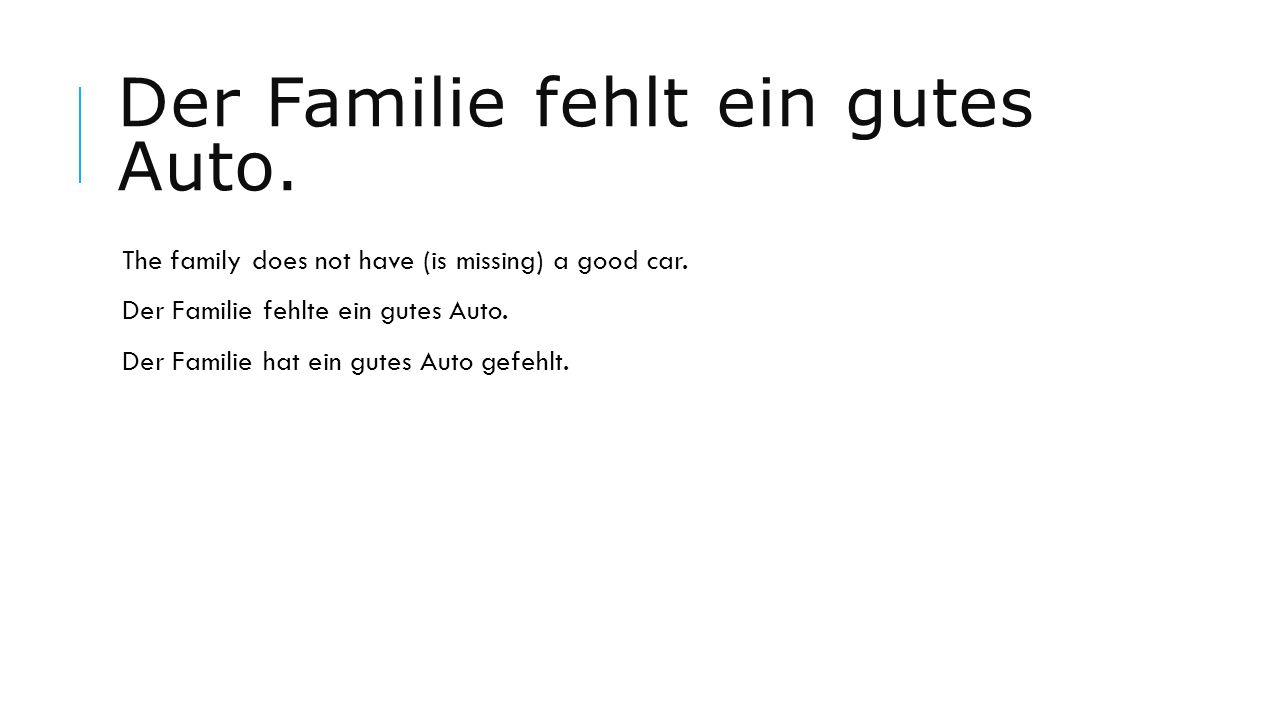 Der Familie fehlt ein gutes Auto. The family does not have (is missing) a good car. Der Familie fehlte ein gutes Auto. Der Familie hat ein gutes Auto