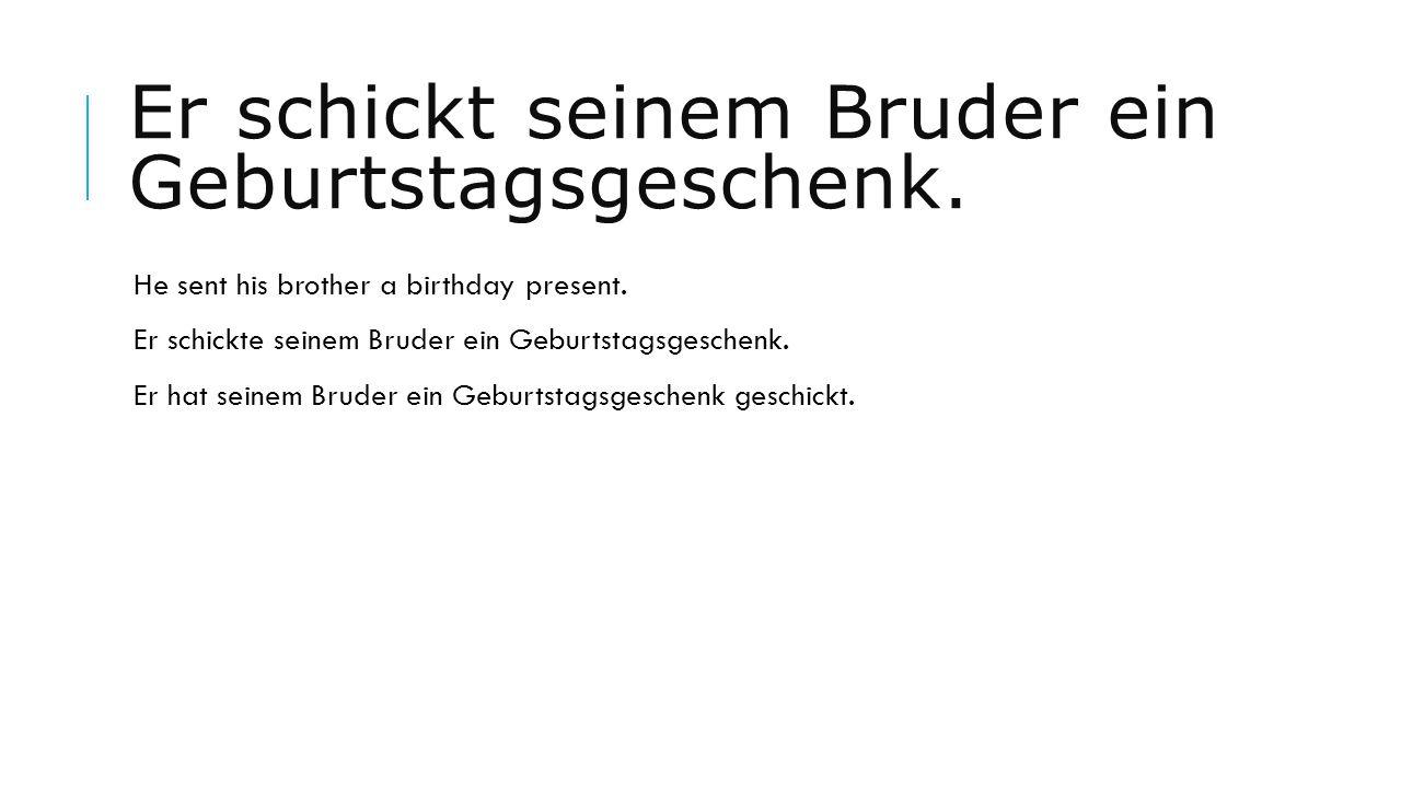 Er schickt seinem Bruder ein Geburtstagsgeschenk. He sent his brother a birthday present. Er schickte seinem Bruder ein Geburtstagsgeschenk. Er hat se