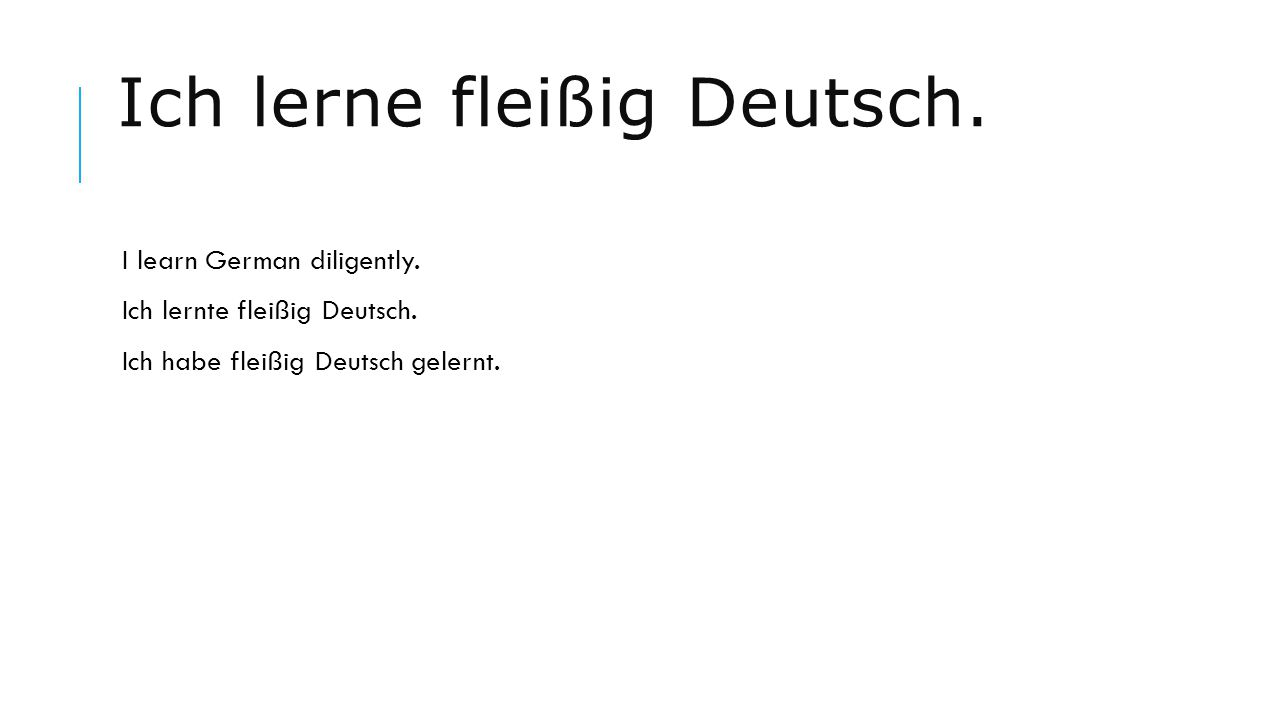 Ich lerne fleißig Deutsch. I learn German diligently. Ich lernte fleißig Deutsch. Ich habe fleißig Deutsch gelernt.