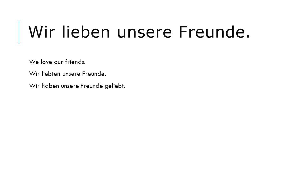 Wir lieben unsere Freunde. We love our friends. Wir liebten unsere Freunde. Wir haben unsere Freunde geliebt.