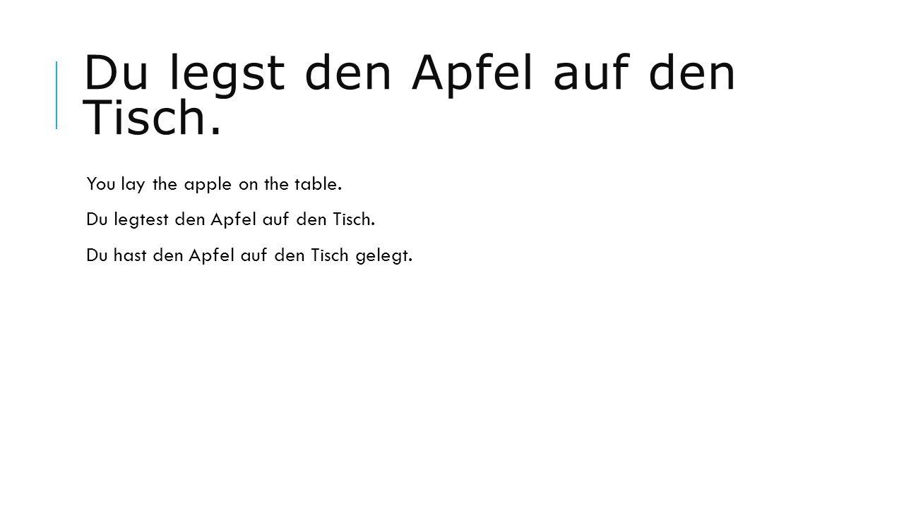 Du legst den Apfel auf den Tisch. You lay the apple on the table. Du legtest den Apfel auf den Tisch. Du hast den Apfel auf den Tisch gelegt.