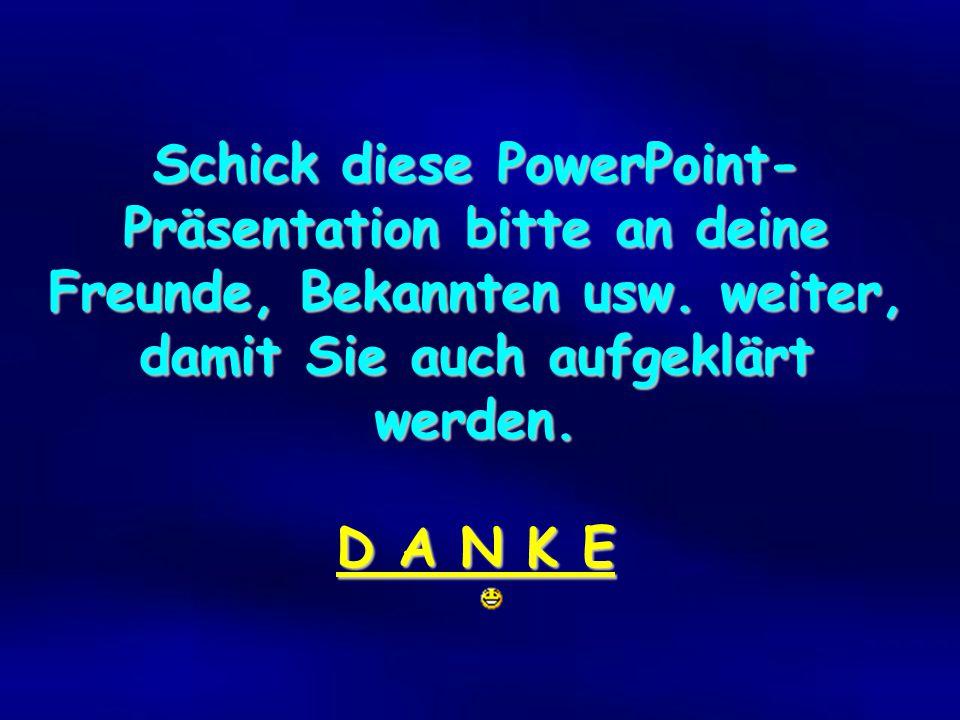 Schick diese PowerPoint- Präsentation bitte an deine Freunde, Bekannten usw.