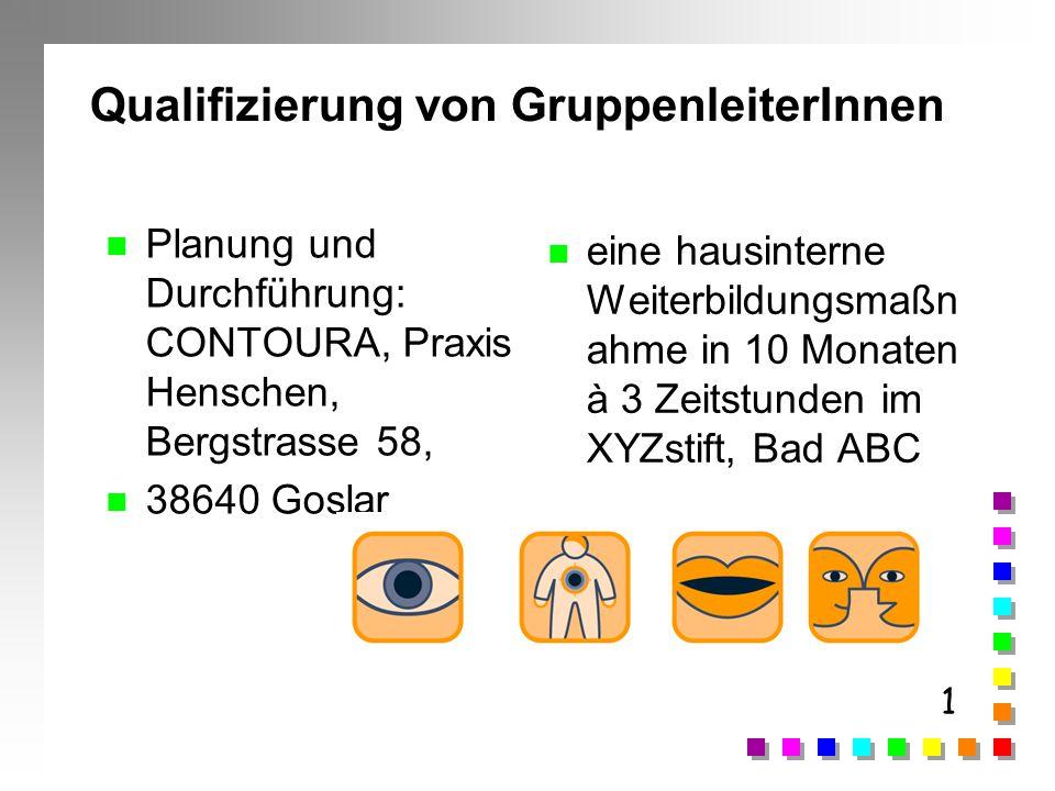 1 Qualifizierung von GruppenleiterInnen n Planung und Durchführung: CONTOURA, Praxis Henschen, Bergstrasse 58, n 38640 Goslar n eine hausinterne Weite