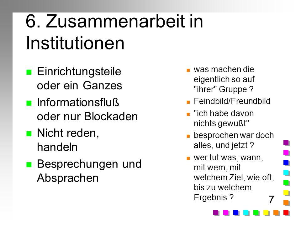 7 6. Zusammenarbeit in Institutionen n Einrichtungsteile oder ein Ganzes n Informationsfluß oder nur Blockaden n Nicht reden, handeln n Besprechungen