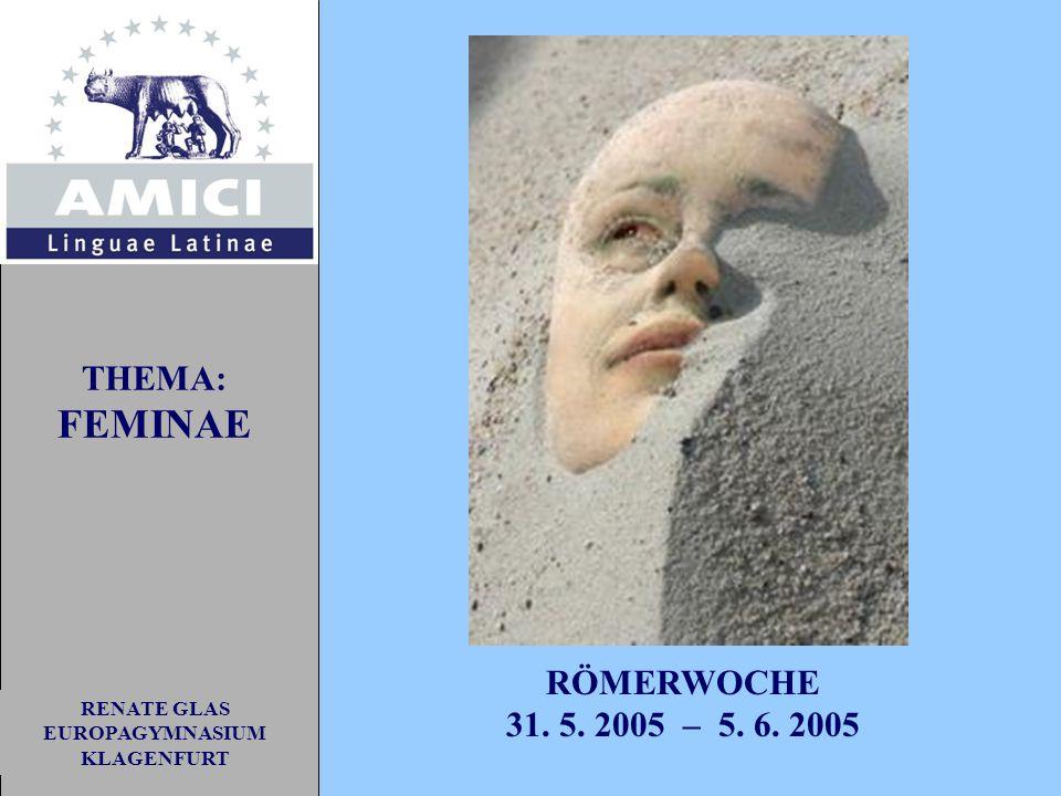 RENATE GLAS EUROPAGYMNASIUM KLAGENFURT RÖMERWOCHE 31. 5. 2005 – 5. 6. 2005 THEMA: FEMINAE