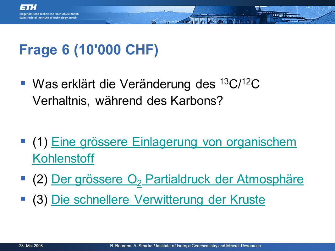 28. Mai 2008 B. Bourdon, A. Stracke / Institute of Isotope Geochemistry and Mineral Resources Frage 6 (10'000 CHF)  Was erklärt die Veränderung des 1