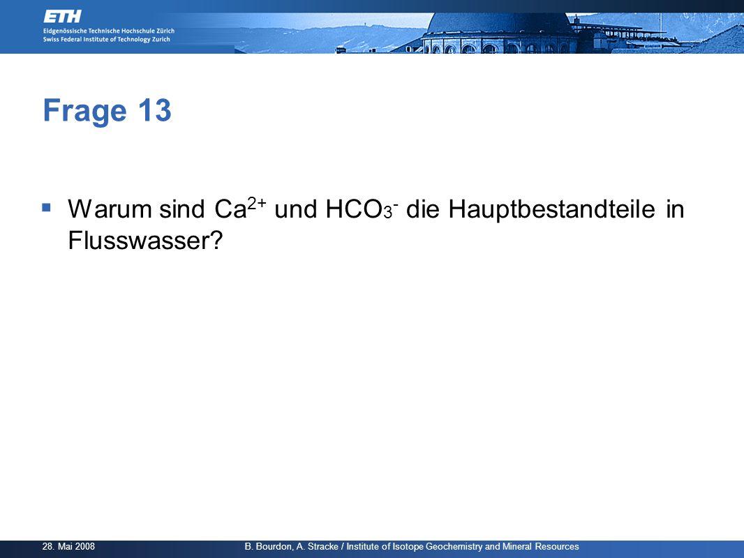 28. Mai 2008 B. Bourdon, A. Stracke / Institute of Isotope Geochemistry and Mineral Resources Frage 13  Warum sind Ca 2+ und HCO 3 - die Hauptbestand