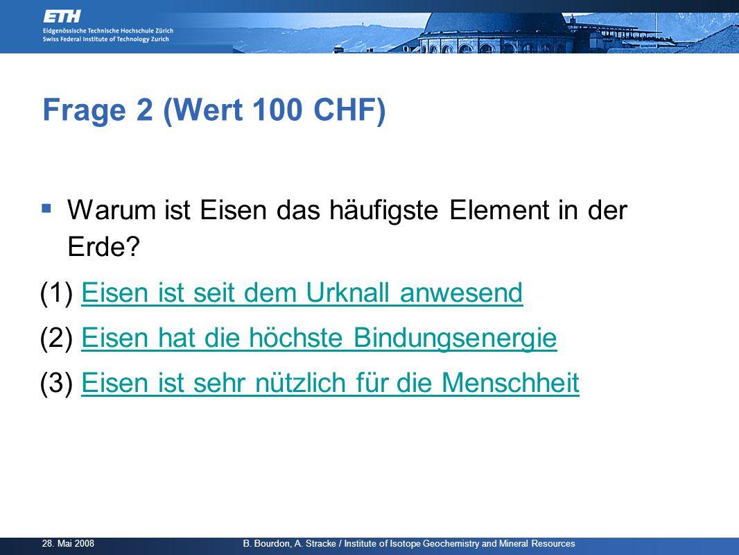 28. Mai 2008 B. Bourdon, A. Stracke / Institute of Isotope Geochemistry and Mineral Resources Frage 2 (Wert 100 CHF)  Warum ist Eisen das häufigste E