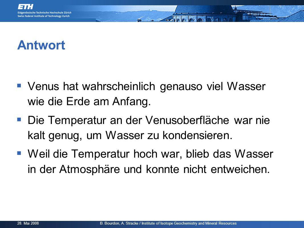 28. Mai 2008 B. Bourdon, A. Stracke / Institute of Isotope Geochemistry and Mineral Resources Antwort  Venus hat wahrscheinlich genauso viel Wasser w