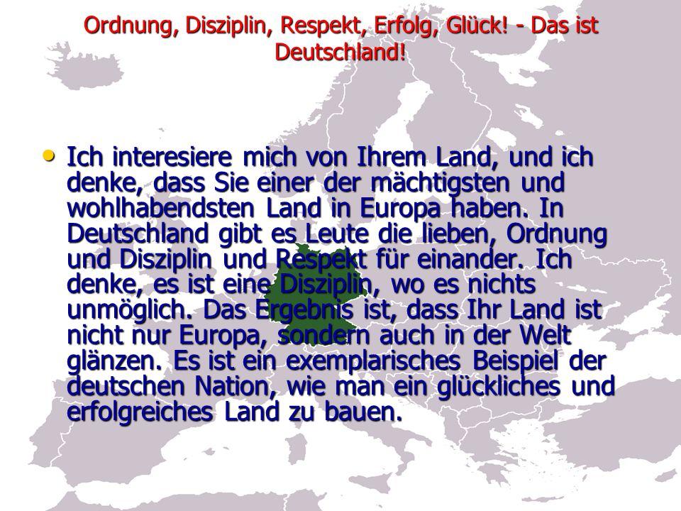 Ordnung, Disziplin, Respekt, Erfolg, Glück. - Das ist Deutschland.