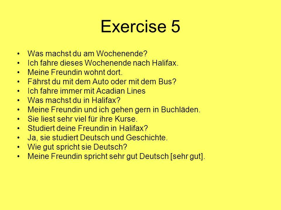 Exercise 5 Was machst du am Wochenende? Ich fahre dieses Wochenende nach Halifax. Meine Freundin wohnt dort. Fährst du mit dem Auto oder mit dem Bus?