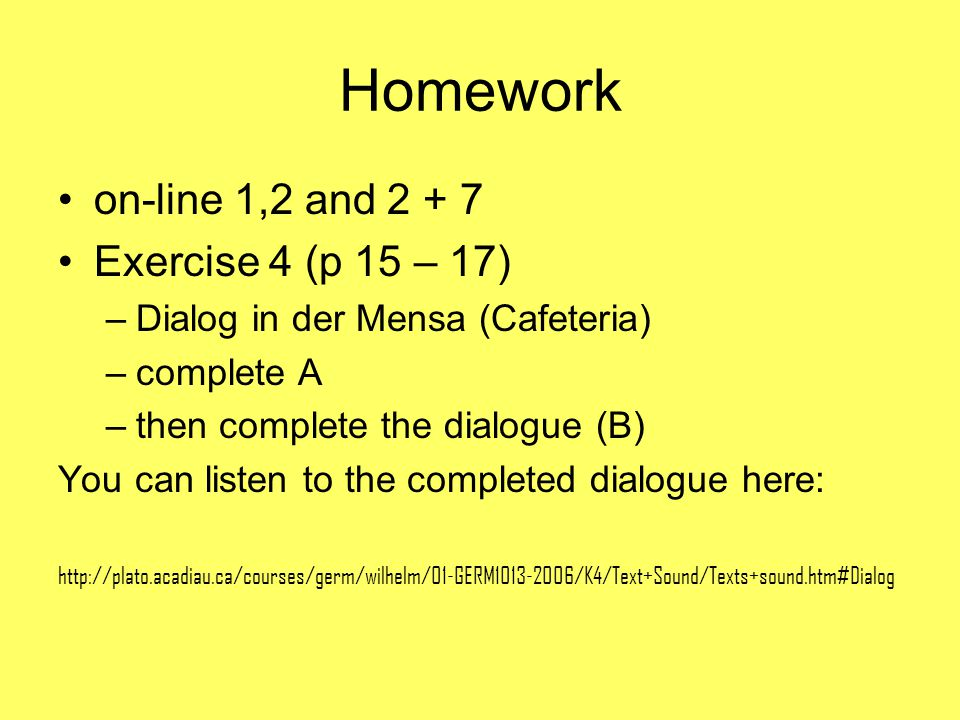 Homework on-line 1,2 and 2 + 7 Exercise 4 (p 15 – 17) –Dialog in der Mensa (Cafeteria) –complete A –then complete the dialogue (B) You can listen to t