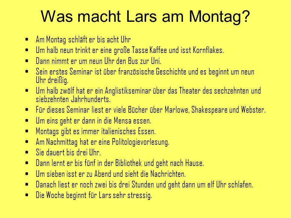 Was macht Lars am Montag? Am Montag schläft er bis acht Uhr Um halb neun trinkt er eine große Tasse Kaffee und isst Kornflakes. Dann nimmt er um neun