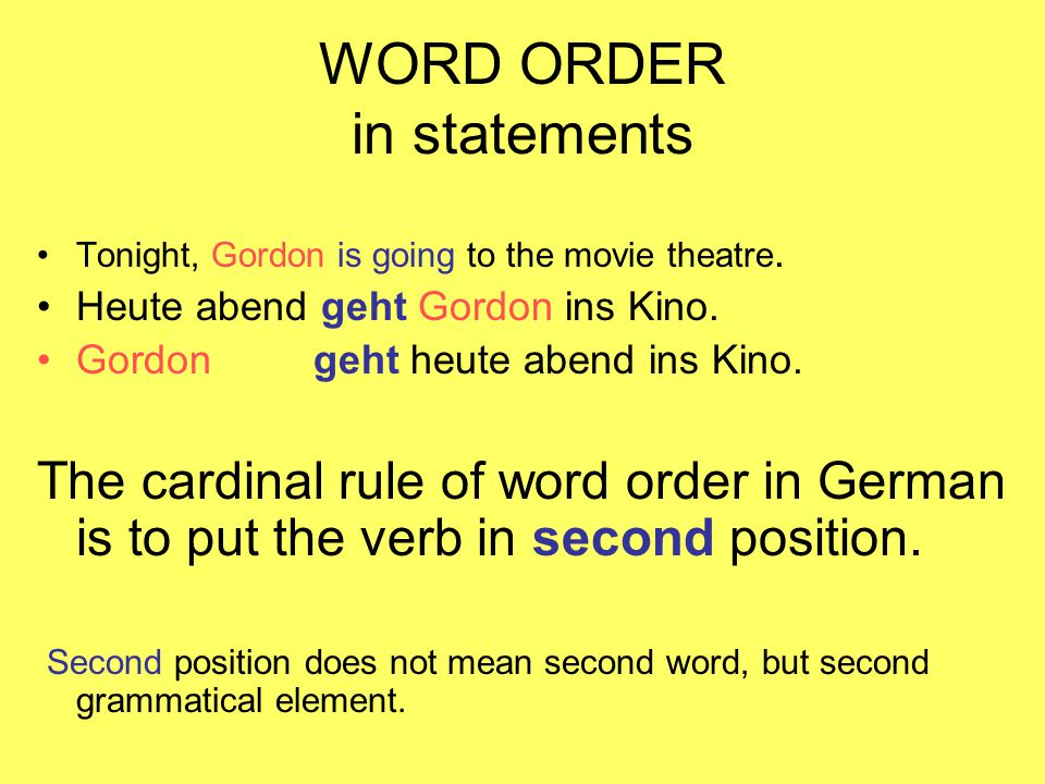 WORD ORDER in statements Tonight, Gordon is going to the movie theatre. Heute abend geht Gordon ins Kino. Gordon geht heute abend ins Kino. The cardin