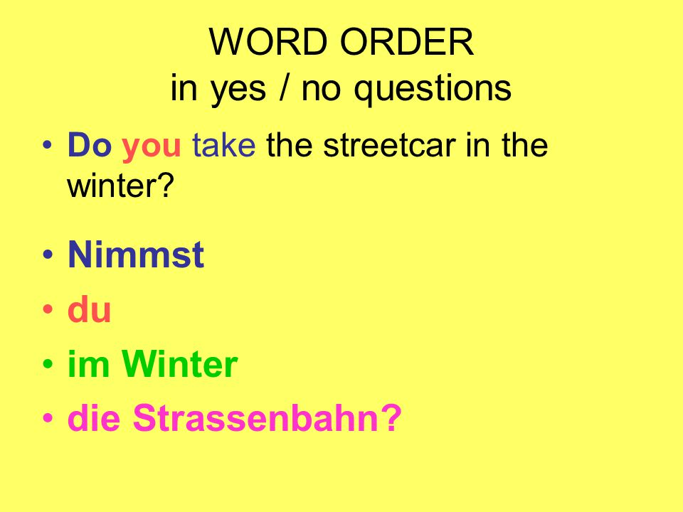 WORD ORDER in yes / no questions Do you take the streetcar in the winter? Nimmst du im Winter die Strassenbahn?