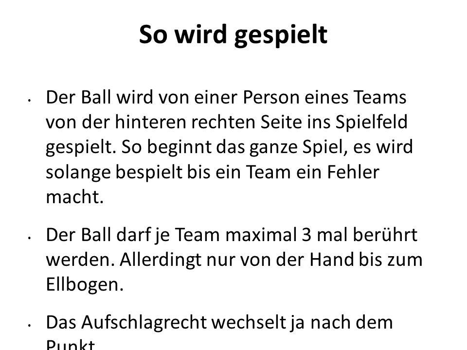 So wird gespielt Der Ball wird von einer Person eines Teams von der hinteren rechten Seite ins Spielfeld gespielt. So beginnt das ganze Spiel, es wird