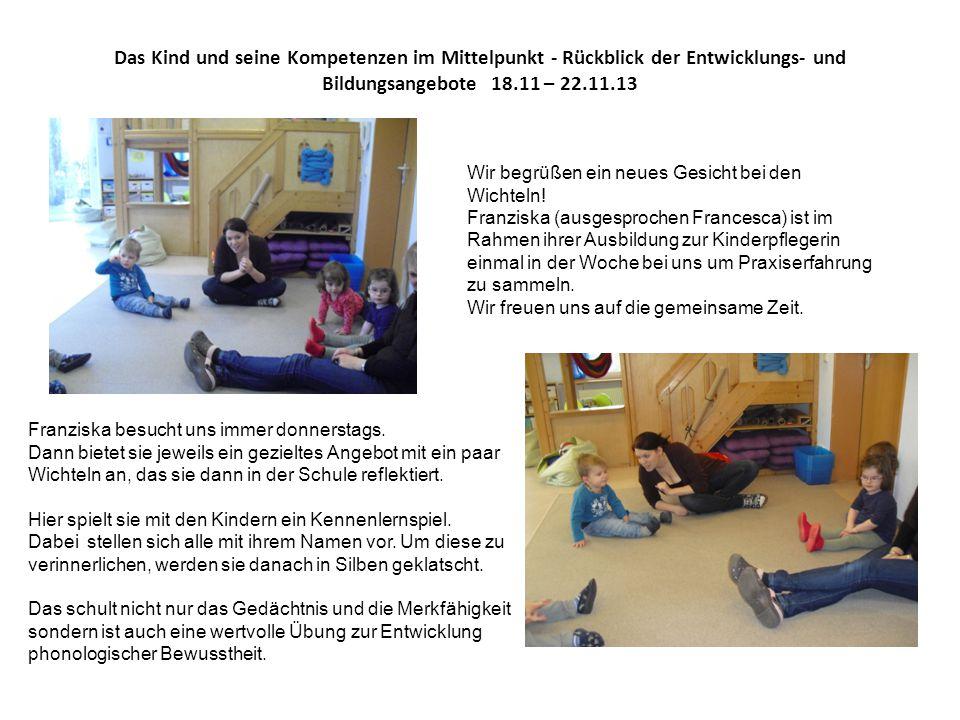 Das Kind und seine Kompetenzen im Mittelpunkt - Rückblick der Entwicklungs- und Bildungsangebote 18.11 – 22.11.13 Wir begrüßen ein neues Gesicht bei d