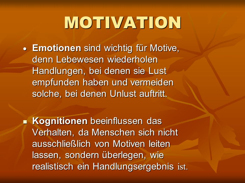 MOTIVATION  Emotionen sind wichtig für Motive, denn Lebewesen wiederholen Handlungen, bei denen sie Lust empfunden haben und vermeiden solche, bei denen Unlust auftritt.