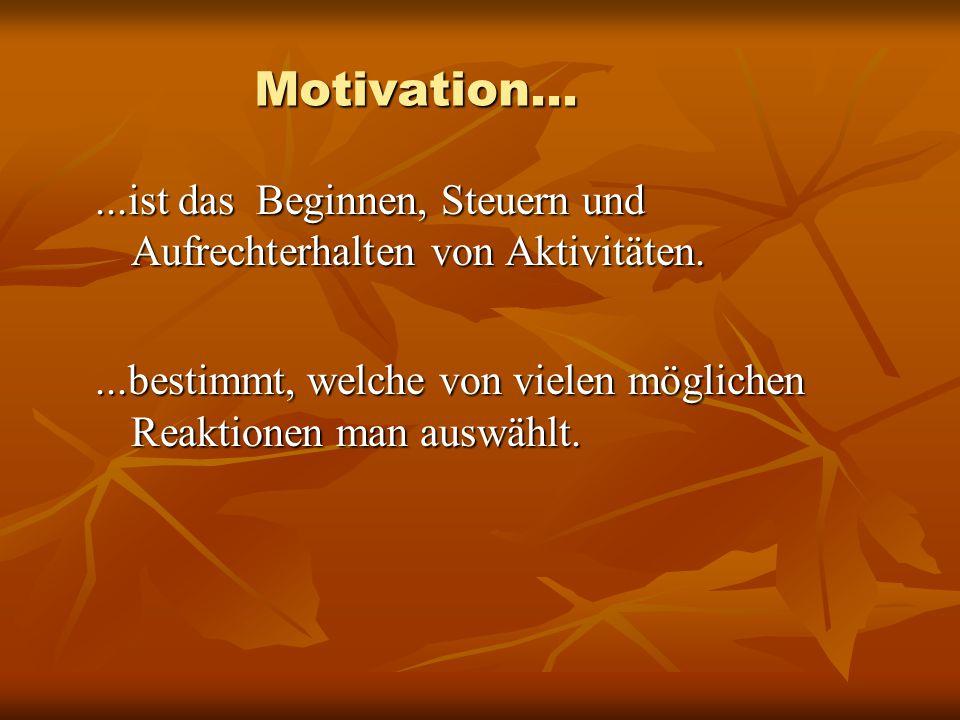 Motivation......ist das Beginnen, Steuern und Aufrechterhalten von Aktivitäten....bestimmt, welche von vielen möglichen Reaktionen man auswählt.