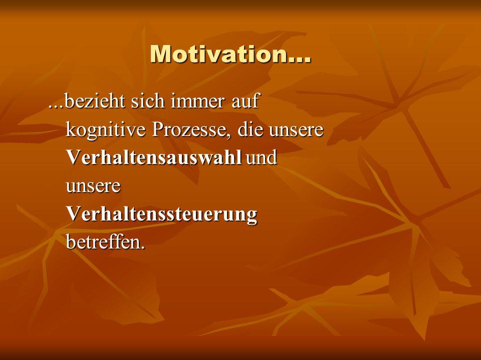 Motivation......bezieht sich immer auf kognitive Prozesse, die unsere Verhaltensauswahl und unsere Verhaltenssteuerung betreffen.