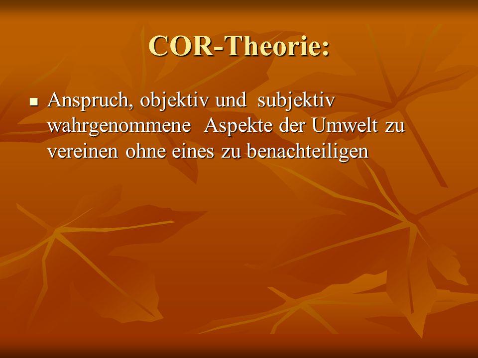 COR-Theorie: Anspruch, objektiv und subjektiv wahrgenommene Aspekte der Umwelt zu vereinen ohne eines zu benachteiligen Anspruch, objektiv und subjektiv wahrgenommene Aspekte der Umwelt zu vereinen ohne eines zu benachteiligen