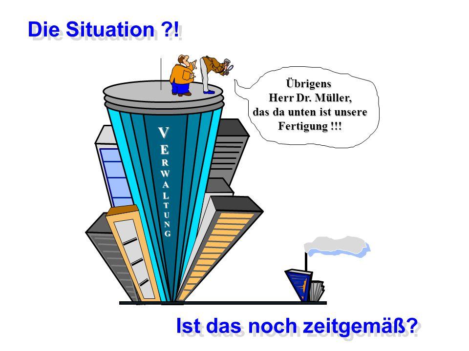 VERWALTUNG Übrigens Herr Dr. Müller, das da unten ist unsere Fertigung !!! Die Situation ?! Ist das noch zeitgemäß?