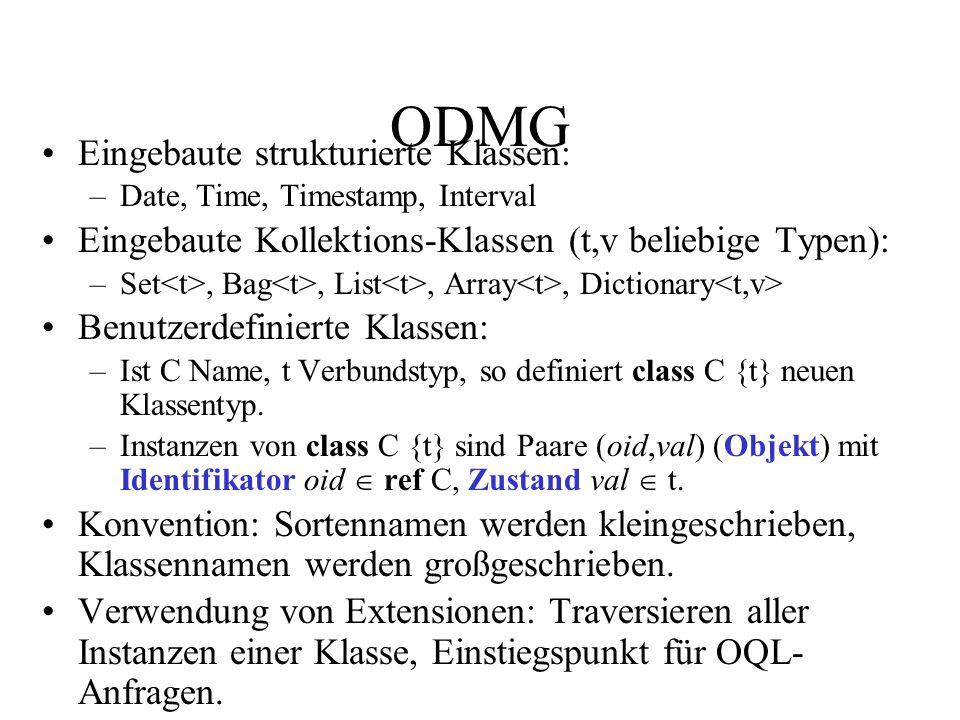 ODMG Eingebaute strukturierte Klassen: –Date, Time, Timestamp, Interval Eingebaute Kollektions-Klassen (t,v beliebige Typen): –Set, Bag, List, Array, Dictionary Benutzerdefinierte Klassen: –Ist C Name, t Verbundstyp, so definiert class C {t} neuen Klassentyp.